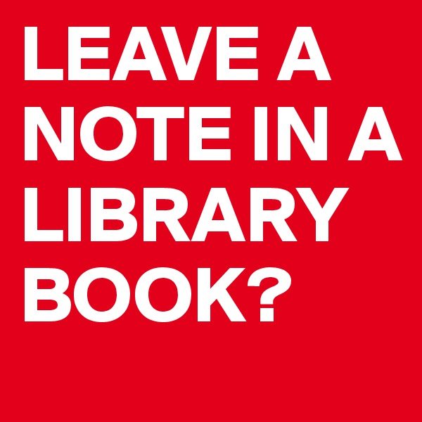 LEAVE A NOTE IN A LIBRARY BOOK?