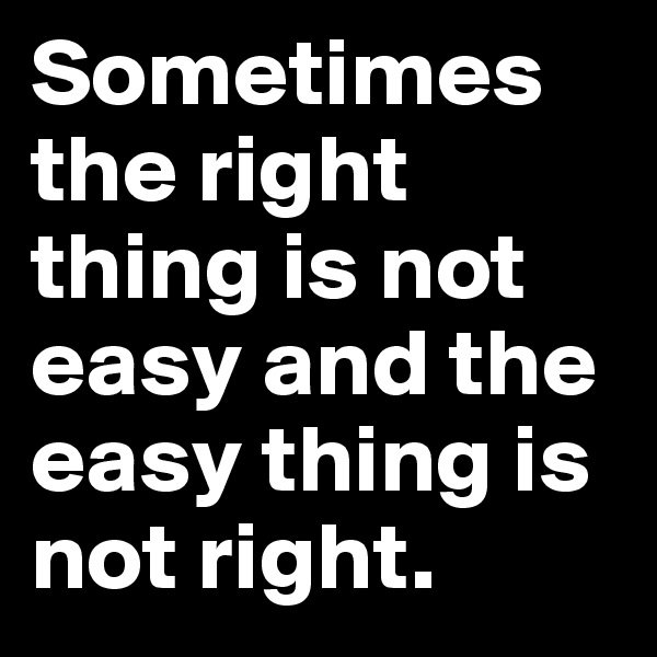 Sometimes the right thing is not easy and the easy thing is not right.
