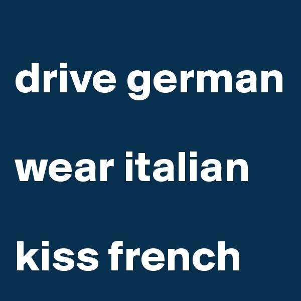 drive german  wear italian  kiss french