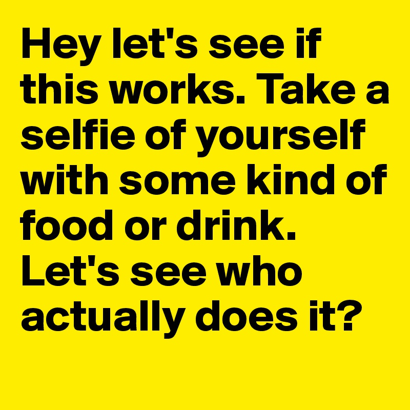Hey let's see if this works. Take a selfie of yourself with some kind of food or drink. Let's see who actually does it?