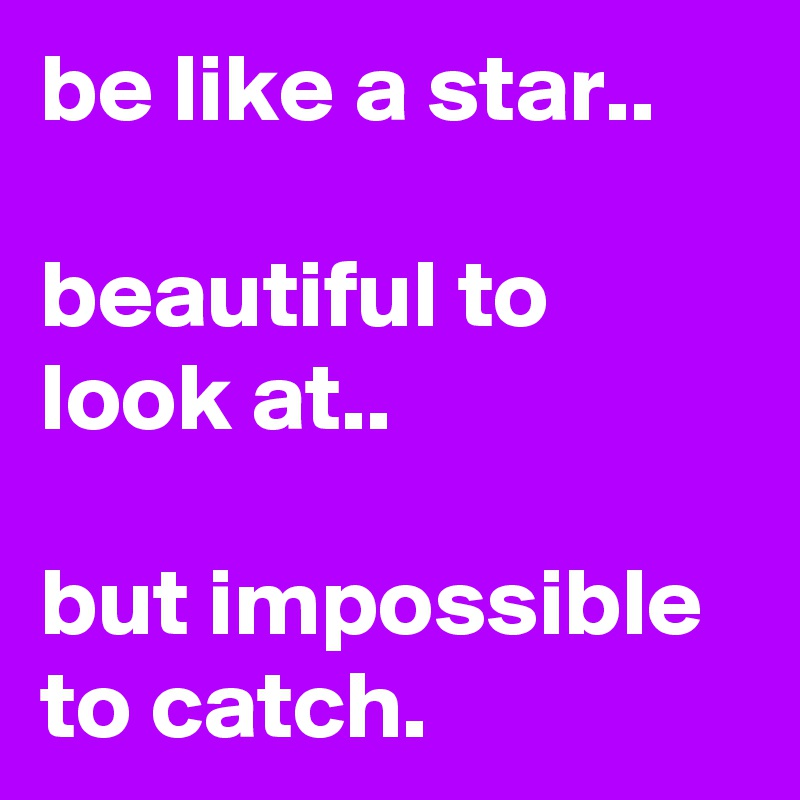 be like a star..  beautiful to look at..  but impossible to catch.
