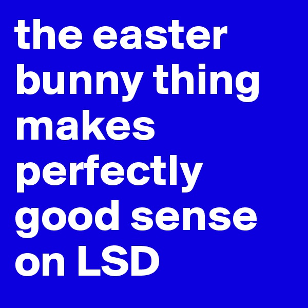 the easter bunny thing makes perfectly good sense on LSD