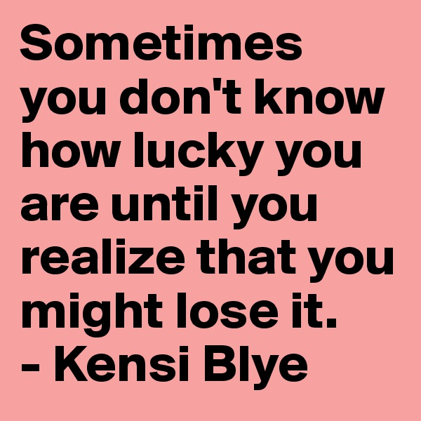 Sometimes you don't know how lucky you are until you realize that you might lose it. - Kensi Blye