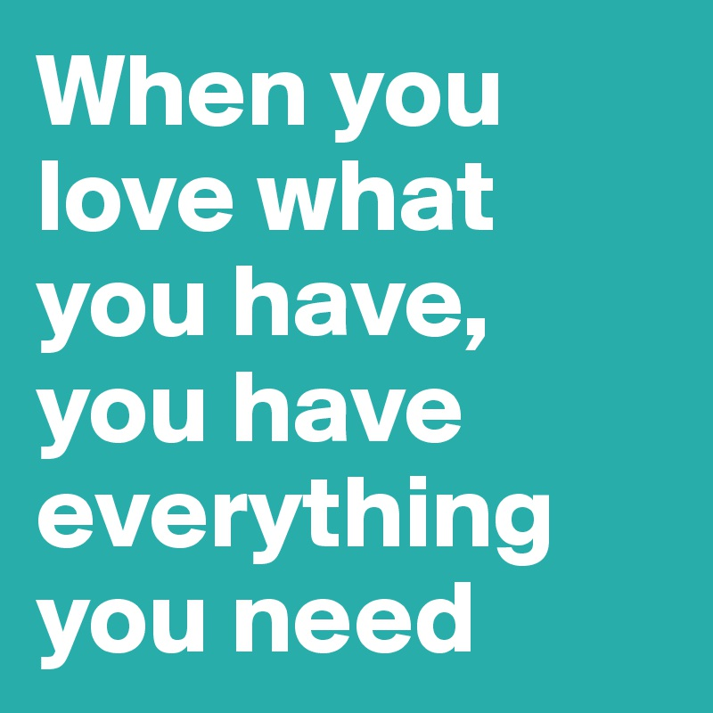 When you love what you have, you have everything you need