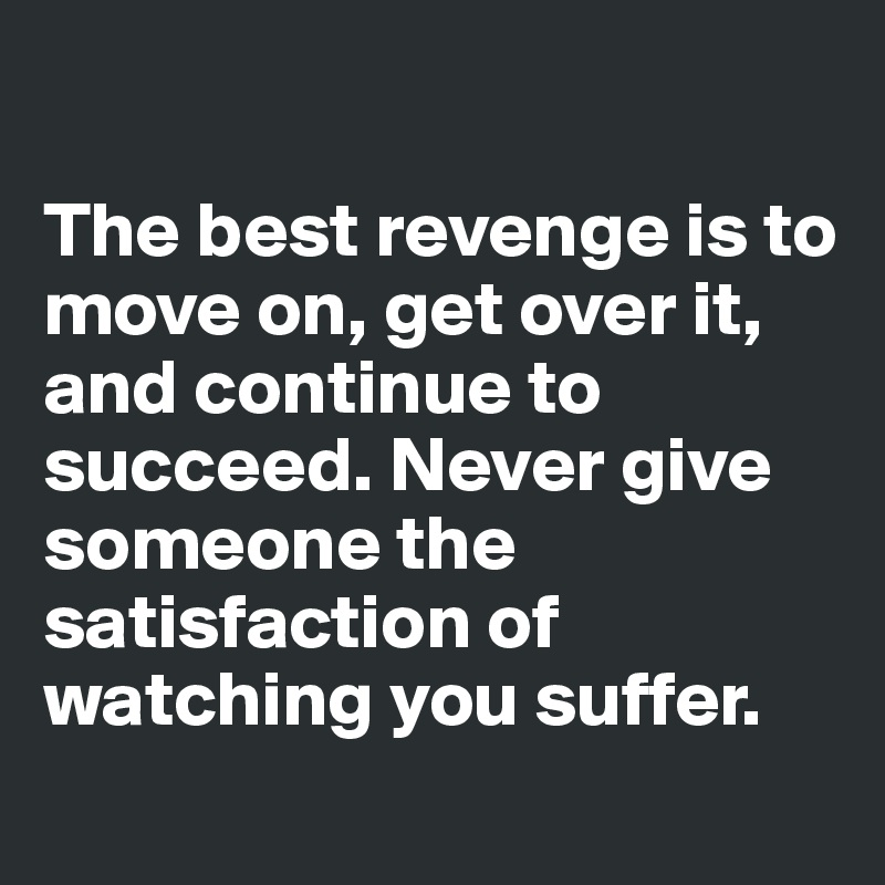 The best revenge is to move on, get over it, and continue to succeed. Never give someone the satisfaction of watching you suffer.