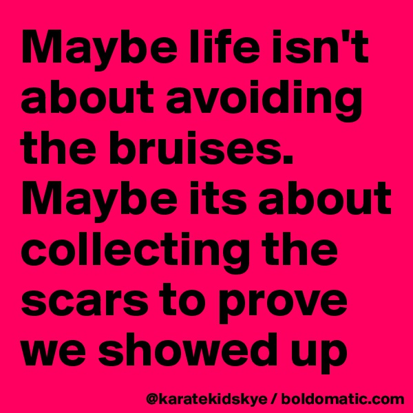 Maybe life isn't about avoiding the bruises. Maybe its about collecting the scars to prove we showed up