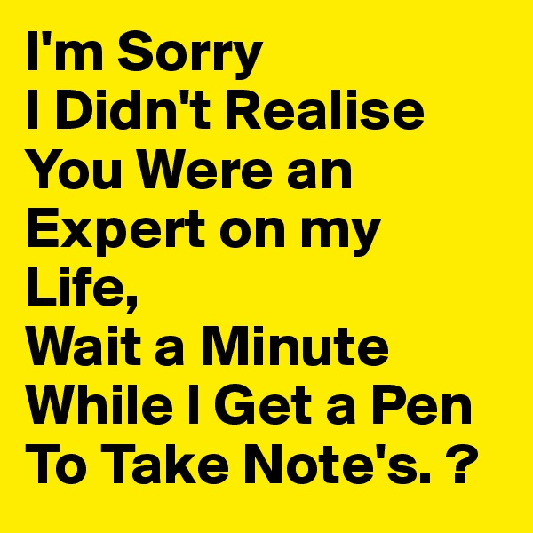 I'm Sorry I Didn't Realise You Were an Expert on my Life, Wait a Minute While I Get a Pen To Take Note's. ?