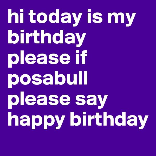 hi today is my birthday  please if posabull please say happy birthday