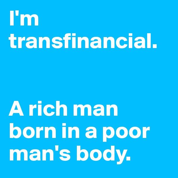 I'm transfinancial.   A rich man born in a poor man's body.
