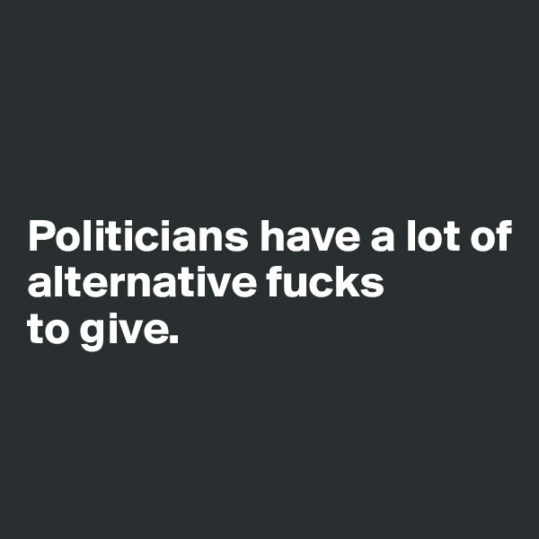 Politicians have a lot of  alternative fucks  to give.