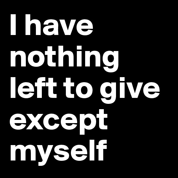 I have nothing left to give except myself