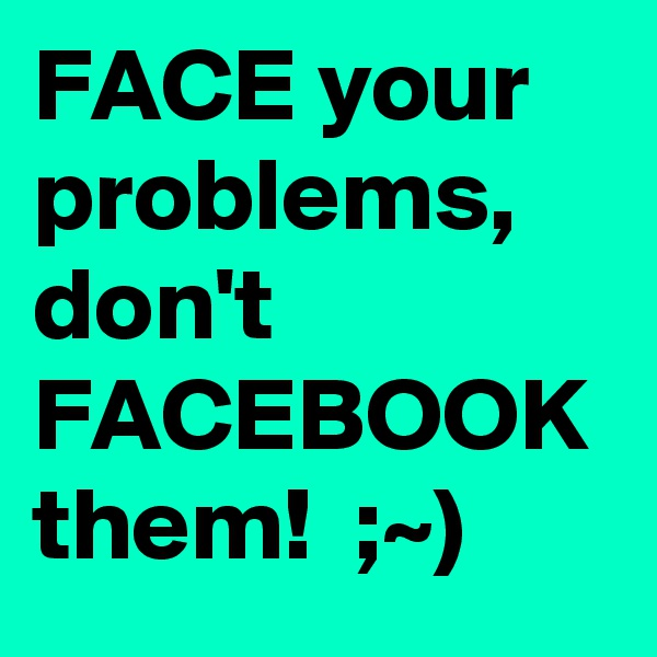 FACE your problems, don't FACEBOOK them!  ;~)