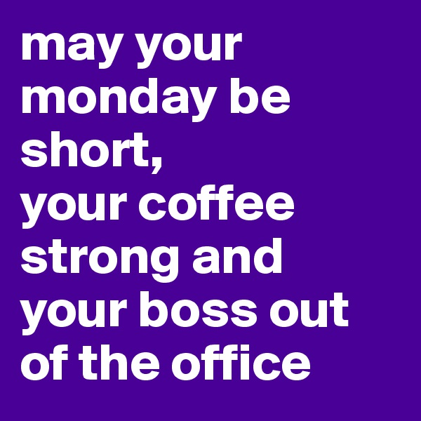 may your monday be short, your coffee strong and your boss out of the office