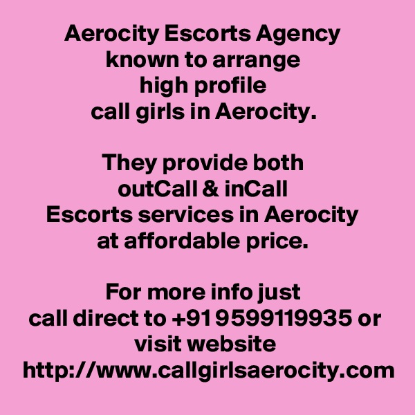 Aerocity Escorts Agency  known to arrange  high profile  call girls in Aerocity.   They provide both  outCall & inCall  Escorts services in Aerocity  at affordable price.   For more info just  call direct to +91 9599119935 or visit website http://www.callgirlsaerocity.com