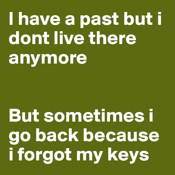 I have a past but i dont live there anymore   But sometimes i go back because i forgot my keys