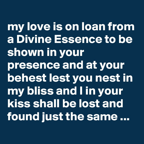 my love is on loan from a Divine Essence to be shown in your presence and at your behest lest you nest in my bliss and I in your kiss shall be lost and found just the same ...