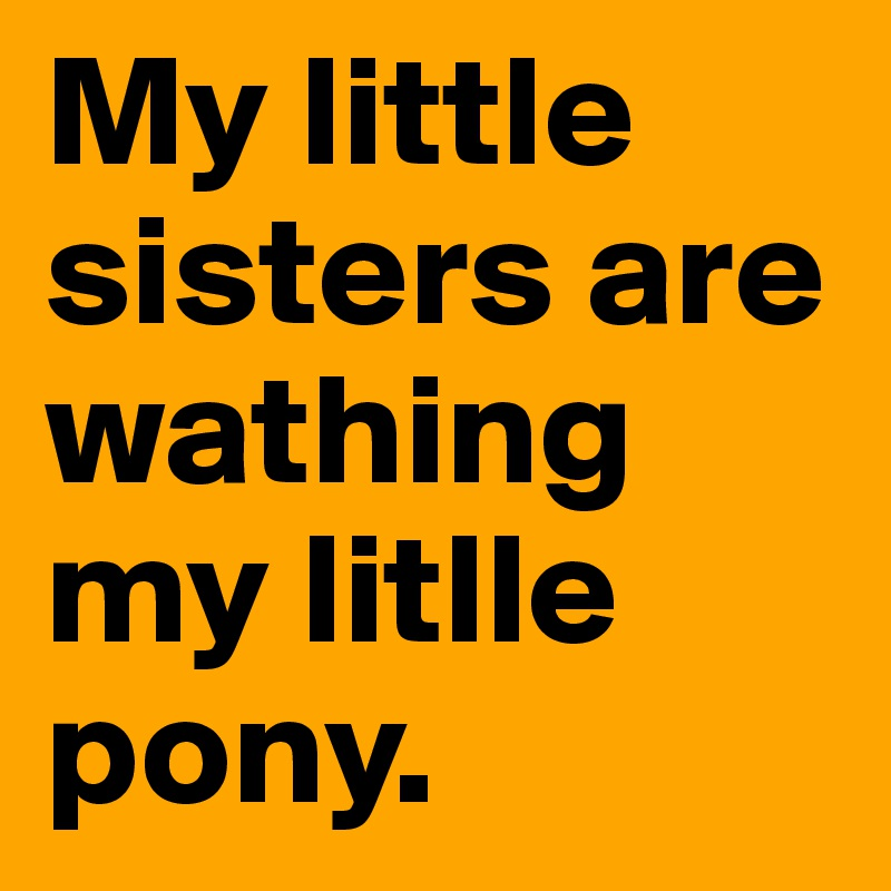 My little sisters are wathing my litlle pony.