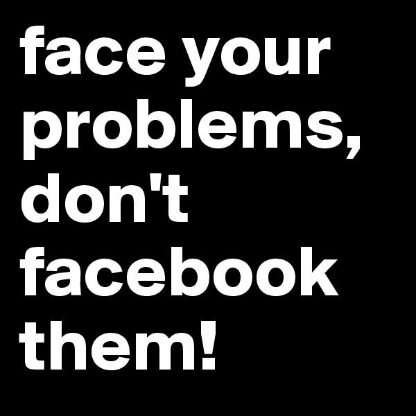 face your problems, don't facebook them!