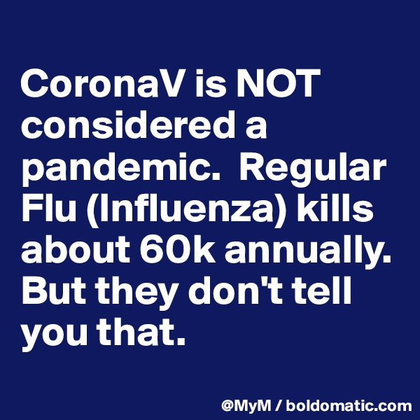CoronaV is NOT considered a pandemic.  Regular Flu (Influenza) kills about 60k annually. But they don't tell you that.