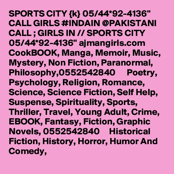 """SPORTS CITY {k} 05/44*92-4136"""" CALL GIRLS #INDAIN @PAKISTANI CALL ; GIRLS IN // SPORTS CITY 05/44*92-4136"""" ajmangirls.com  CookBOOK, Manga, Memoir, Music, Mystery, Non Fiction, Paranormal, Philosophy,0552542840      Poetry, Psychology, Religion, Romance, Science, Science Fiction, Self Help, Suspense, Spirituality, Sports, Thriller, Travel, Young Adult, Crime, EBOOK, Fantasy, Fiction, Graphic Novels, 0552542840     Historical Fiction, History, Horror, Humor And Comedy,"""
