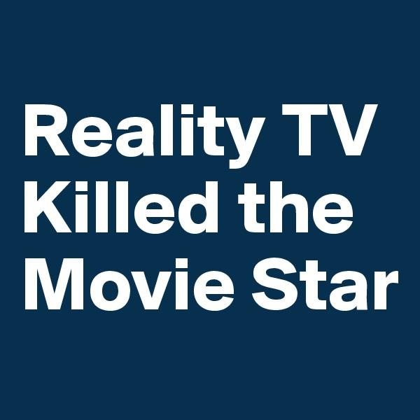 Reality TV Killed the Movie Star