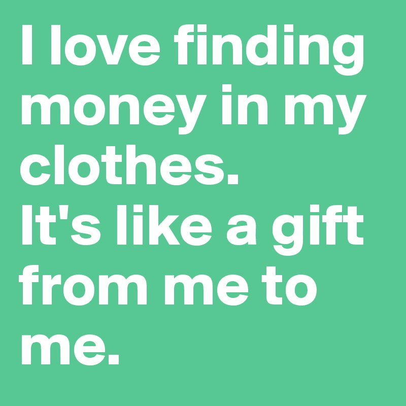 I love finding money in my clothes.  It's like a gift from me to me.