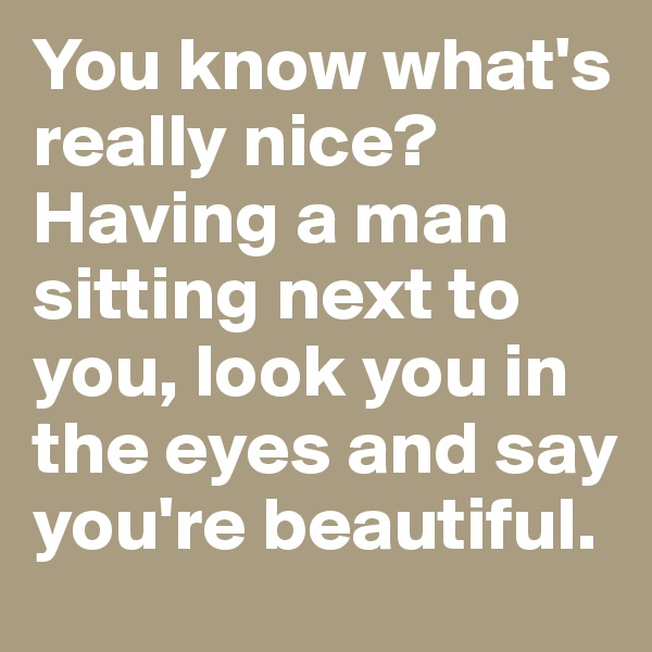 You know what's really nice? Having a man sitting next to you, look you in the eyes and say you're beautiful.