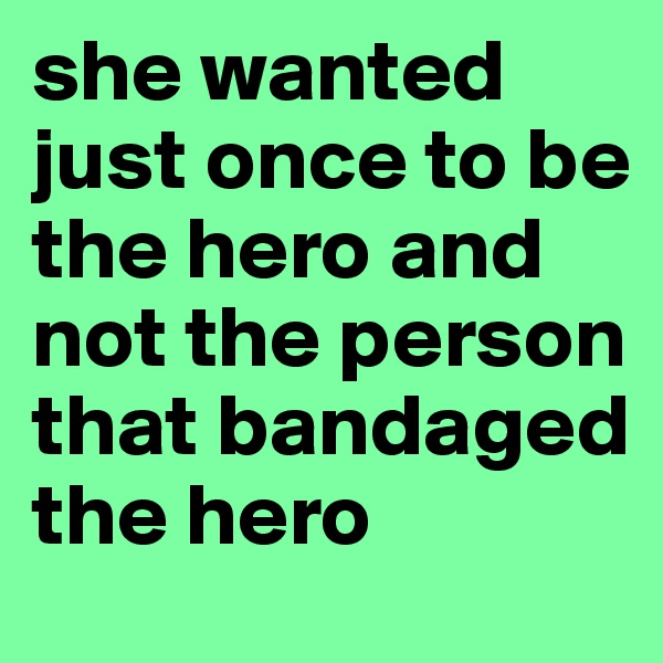 she wanted just once to be the hero and not the person that bandaged the hero