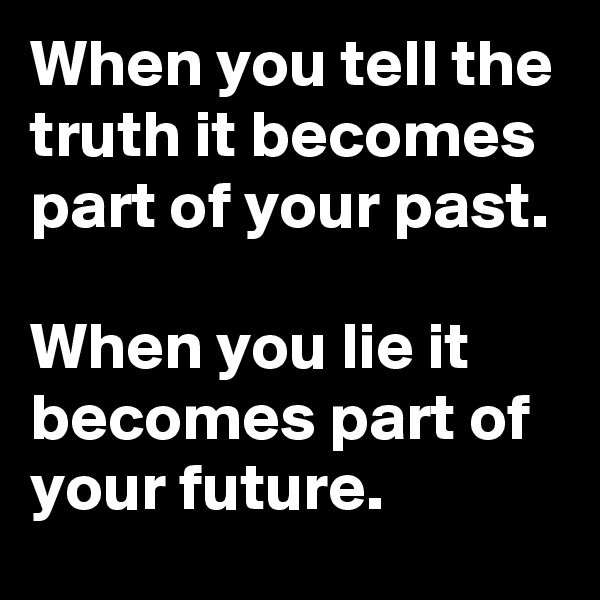 When you tell the truth it becomes part of your past.  When you lie it becomes part of your future.
