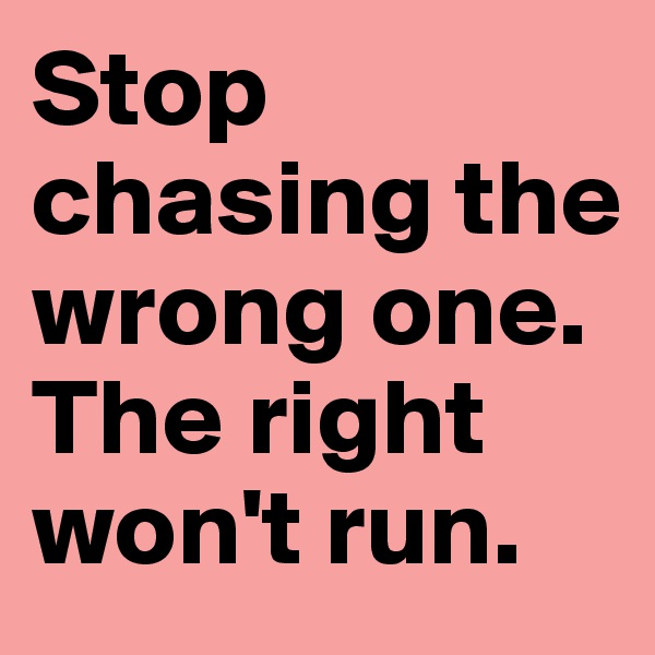 Stop chasing the wrong one. The right won't run.