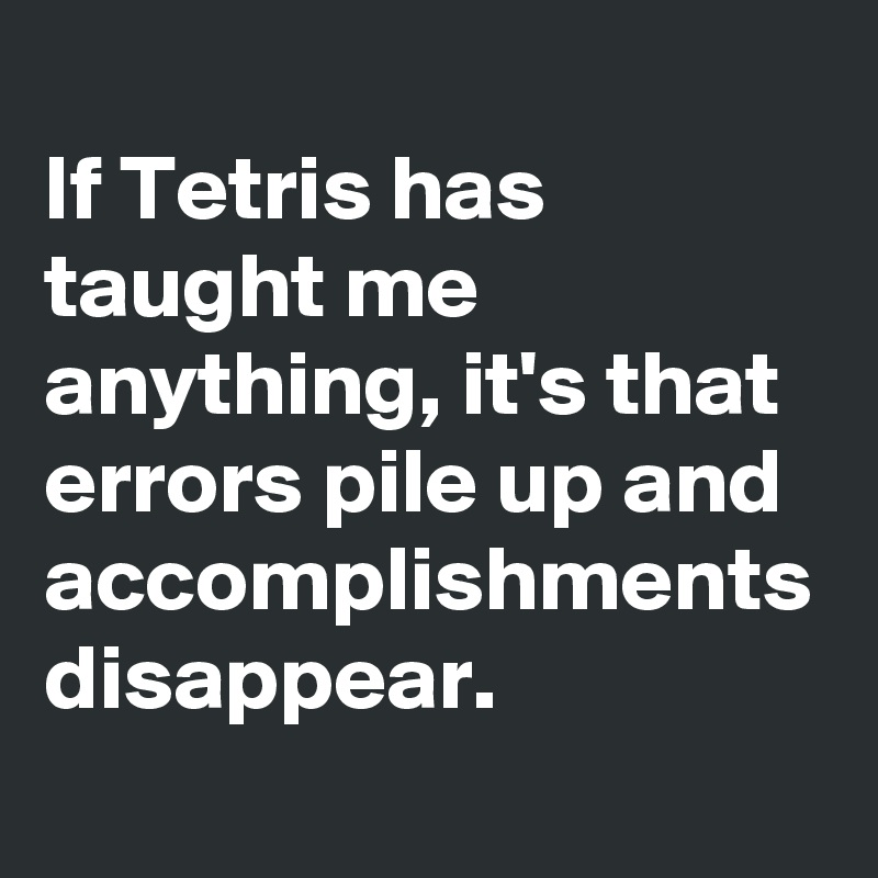 If Tetris has taught me anything, it's that errors pile up and accomplishments disappear.
