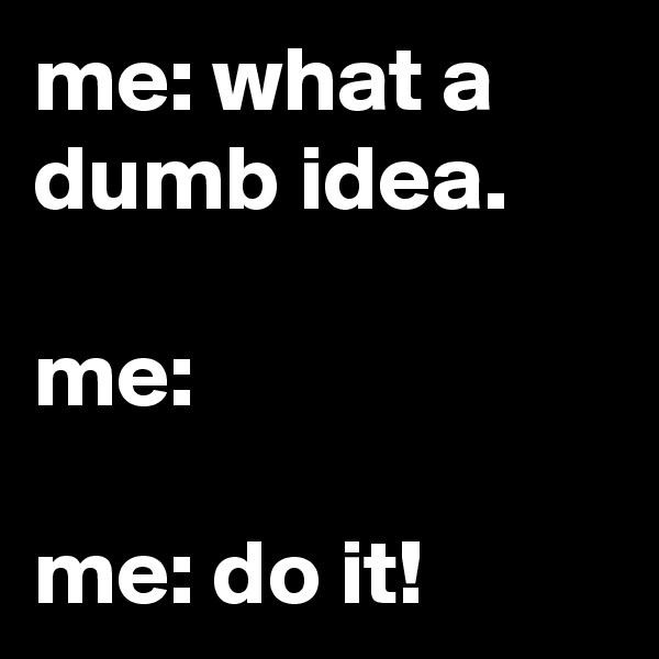 me: what a dumb idea.  me:  me: do it!