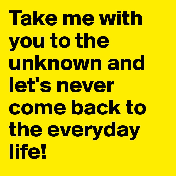 Take me with you to the unknown and let's never come back to the everyday life!