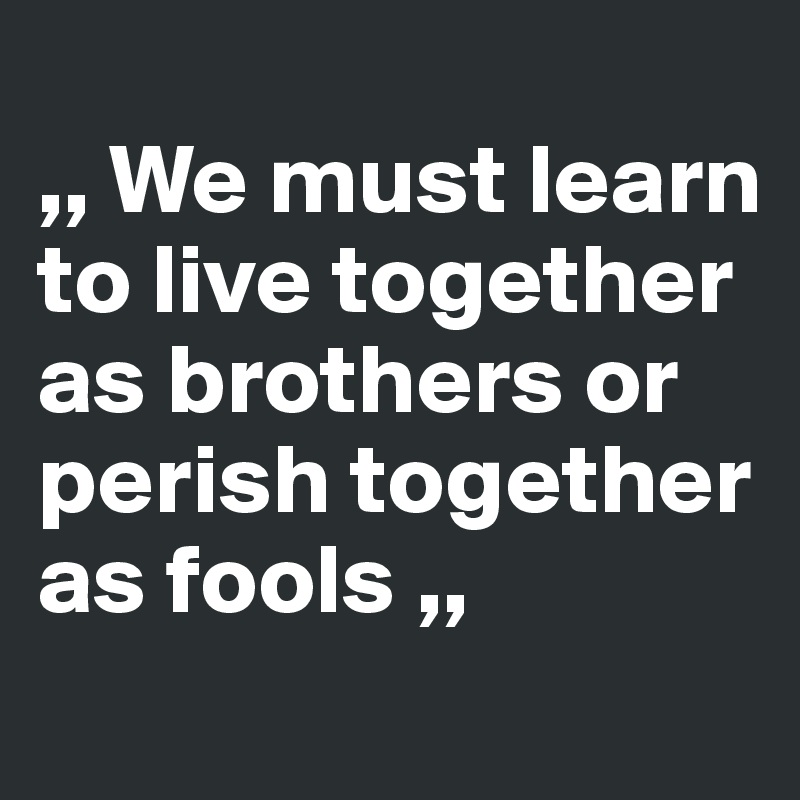 ,, We must learn to live together as brothers or perish together as fools ,,