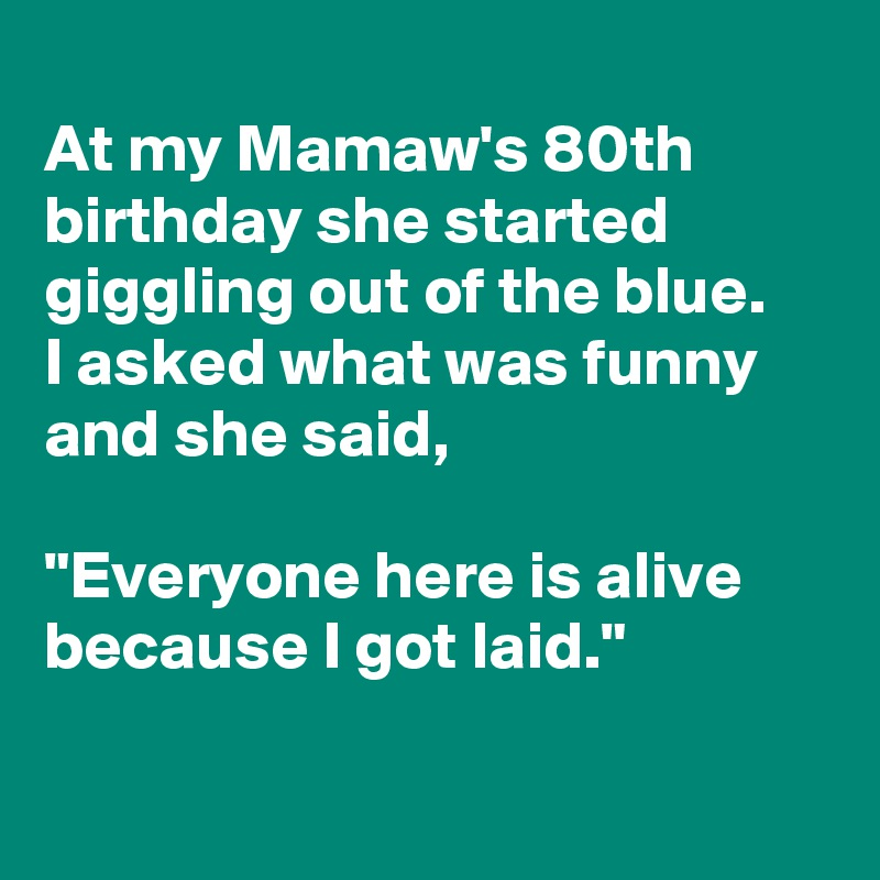 "At my Mamaw's 80th birthday she started giggling out of the blue. I asked what was funny and she said,  ""Everyone here is alive because I got laid."""