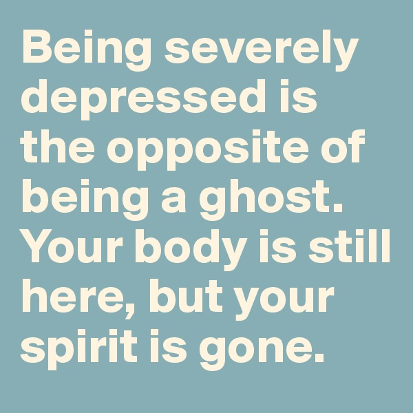 Being severely depressed is the opposite of being a ghost. Your body is still here, but your spirit is gone.
