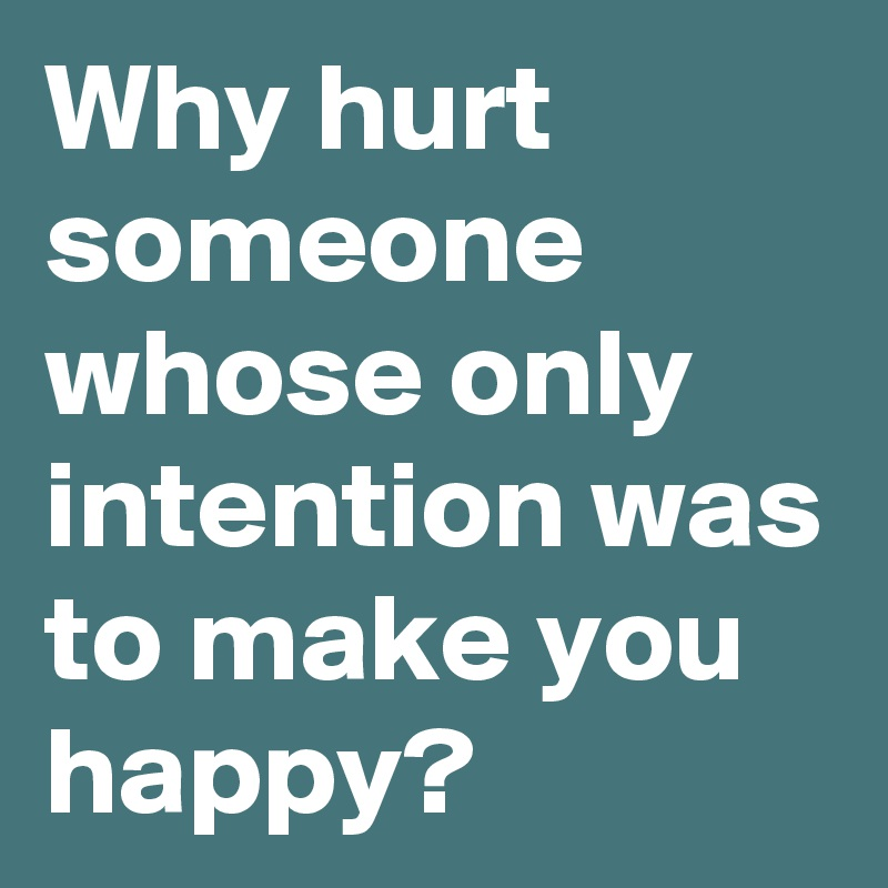 Why hurt someone whose only intention was to make you happy