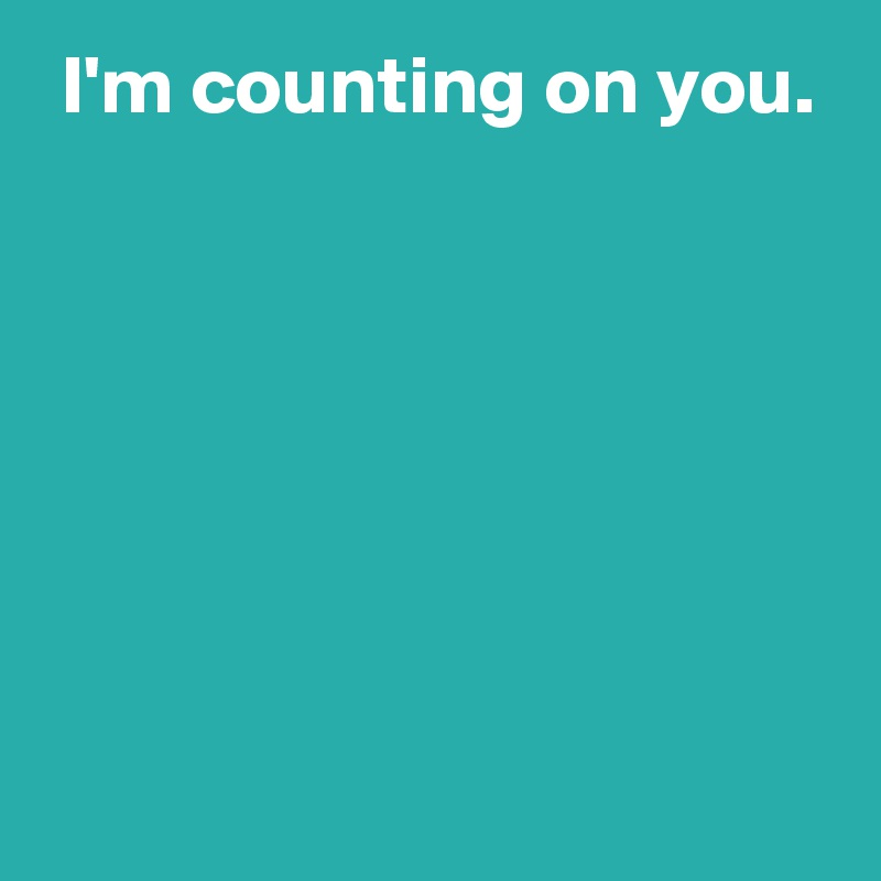 I'm counting on you.