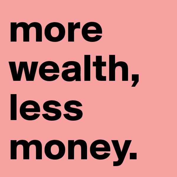more wealth, less money.