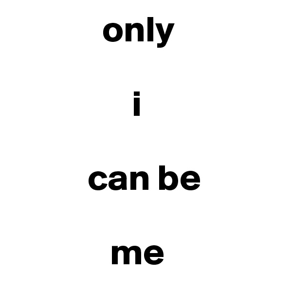 only                          i             can be                    me