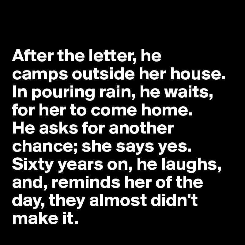 After the letter, he  camps outside her house.  In pouring rain, he waits,  for her to come home.  He asks for another chance; she says yes. Sixty years on, he laughs, and, reminds her of the day, they almost didn't make it.