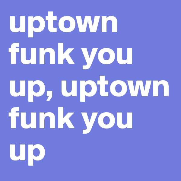 uptown funk you up, uptown funk you up