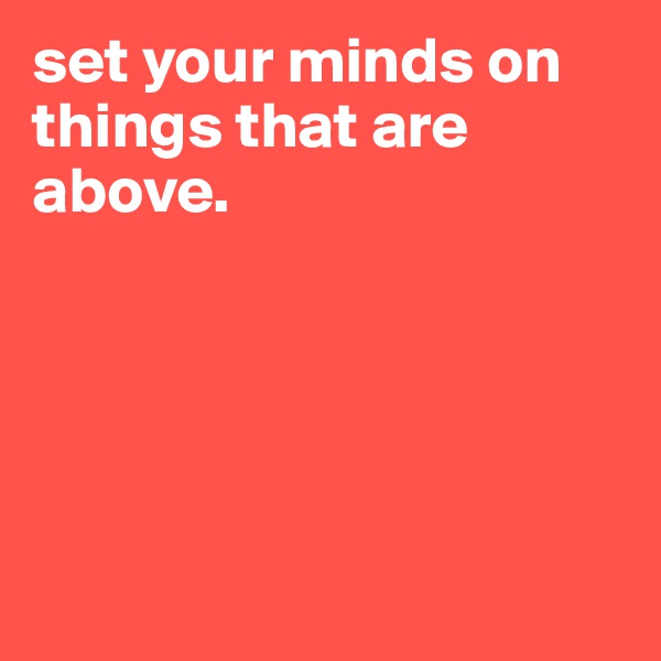 set your minds on things that are above.