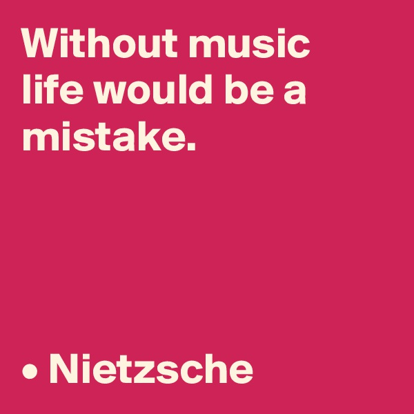 Without music life would be a mistake.     • Nietzsche