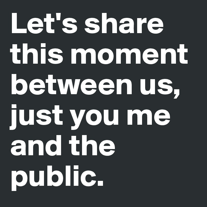Let's share this moment between us, just you me and the public.