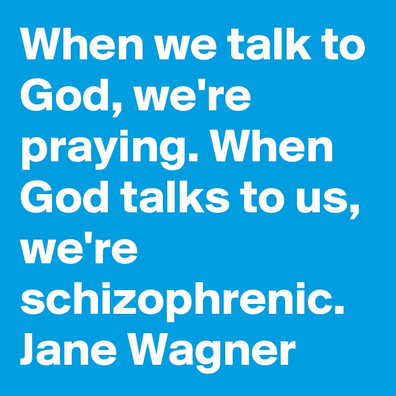 When we talk to God, we're praying. When God talks to us, we're schizophrenic.  Jane Wagner