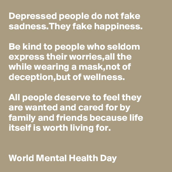 Depressed people do not fake sadness.They fake happiness.  Be kind to people who seldom express their worries,all the  while wearing a mask,not of deception,but of wellness.  All people deserve to feel they  are wanted and cared for by  family and friends because life itself is worth living for.   World Mental Health Day