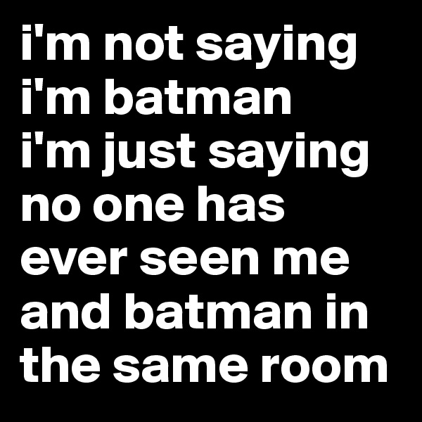 i'm not saying i'm batman i'm just saying no one has ever seen me and batman in the same room