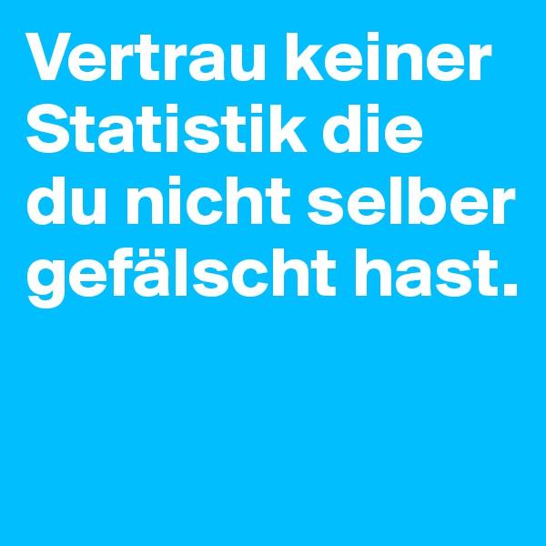 Vertrau keiner Statistik die du nicht selber gefälscht hast.