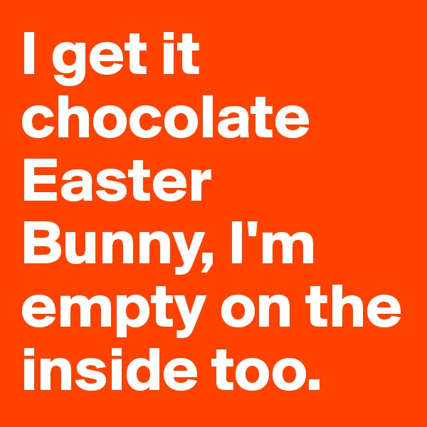 I get it chocolate Easter Bunny, I'm empty on the inside too.